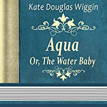Kate Douglas Wiggin: Aqua, or The Water Baby (       UNABRIDGED) by Kate Wiggin Narrated by Anastasia Bartolo
