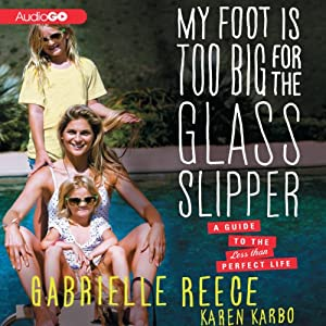My Foot Is Too Big for the Glass Slipper: A Guide to the Less Than Perfect Life | [Gabrielle Reece, Karen Karbo]