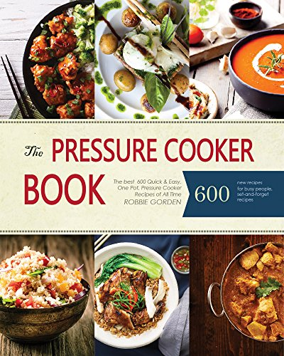Pressure Cooker: The best  600 Quick & Easy, One Pot, Pressure Cooker Recipes of All Time: Instant Pot Pressure Cooker Cookbook by Robbie Gorden