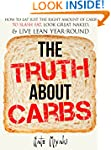 The Truth about Carbs: How to Eat Jus...