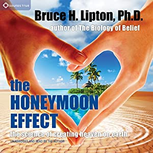 The Honeymoon Effect: The Science of Creating Heaven on Earth | [Bruce H. Lipton]