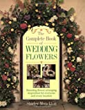 The Complete Book of Wedding Flowers: Stunning Flower Arranging Inspiration for Everyone & Every Location