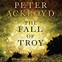 The Fall of Troy Audiobook by Peter Ackroyd Narrated by Michael Maloney