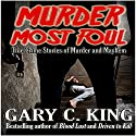 Murder Most Foul: True Crime Stories of Murder and Mayhem Audiobook by Gary C King Narrated by Dan Orders