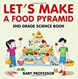 Let s Make A Food Pyramid: 2nd Grade Science Book | Children s Diet and Nutrition Books Edition