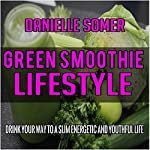 Green Smoothie Lifestyle: Drink Your Way to a Slim, Energetic and Youthful Life | Danielle Somer