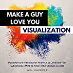 Make a Guy Love You Visualization: Powerful Daily Visualization Hypnosis to Condition Your Subconsious Mind to Achieve the Ultimate Success | Will Johnson Jr.