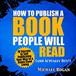 How to Publish a Book That Doesn't Suck and Will Actually Sell: 10 Secrets to Self Publishing Your Way to a Damn Good Living | Michael Rogan