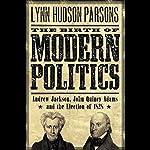 The Birth of Modern Politics: Andrew Jackson, John Quincy Adams, and the Election of 1828 | Lynn Hudson Parson