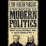 The Birth of Modern Politics: Andrew Jackson, John Quincy Adams, and the Election of 1828 | [Lynn Hudson Parson]