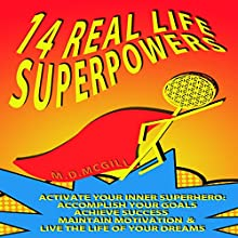 14 Real Life Superpowers: Activate Your Inner Superhero to Accomplish Your Goals, Maintain Motivation, Achieve Success, and Live the Life of Your Dreams! Audiobook by M.D. McGill Narrated by M.D. McGill