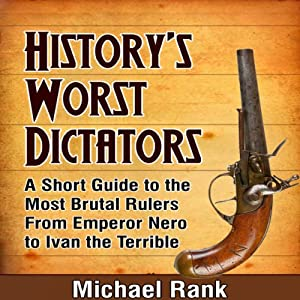 History's Worst Dictators: A Short Guide to the Most Brutal Rulers, From Emperor Nero to Ivan the Terrible | [Michael Rank]
