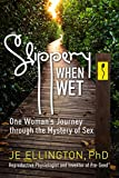 Slippery When Wet: One Woman's Journey through the Mystery of Sex