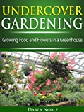 Undercover Greenhouse Gardening: Growing Food and Flowers in a Greenhouse (English Edition)