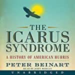 The Icarus Syndrome: A History of American Hubris | Peter Beinart