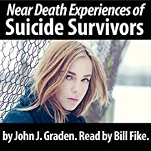The Near Death Experiences of Suicide Survivors: Find Out What Happens When You Choose a Suicide Solution (       UNABRIDGED) by John J. Graden Narrated by Bill Fike
