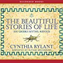 The Beautiful Stories of Life: Six Greeks Myths, Retold (       UNABRIDGED) by Cynthia Rylant Narrated by Alyssa Bresnahan