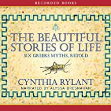 The Beautiful Stories of Life: Six Greeks Myths, Retold Audiobook by Cynthia Rylant Narrated by Alyssa Bresnahan