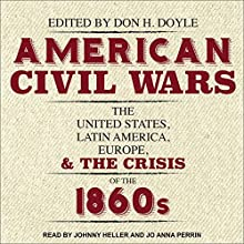 American Civil Wars: The United States, Latin America, Europe, and the Crisis of the 1860s | Livre audio Auteur(s) : Don H. Doyle Narrateur(s) : Johnny Heller, Jo Anna Perrin
