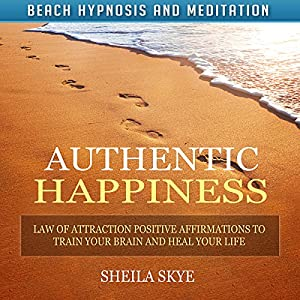 Authentic Happiness: Law of Attraction Positive Affirmations to Train Your Brain and Heal Your Life Speech