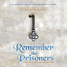 Remember the Prisoners: He Came to Set the Captives Free Audiobook by Reverend Joaquin R Larriba Narrated by K. M. Sayer