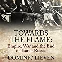 Towards the Flame: Empire, War and the End of Tsarist Russia Audiobook by Dominic Lieven Narrated by Sean Barrett
