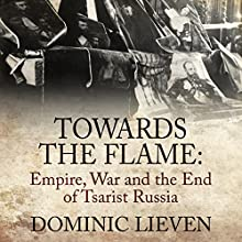 Towards the Flame: Empire, War and the End of Tsarist Russia (       UNABRIDGED) by Dominic Lieven Narrated by Sean Barrett