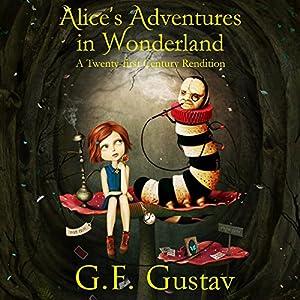 Alice's Adventures in Wonderland: A Twenty-First Century Rendition Hörbuch von G.F. Gustav Gesprochen von: Cory Fox
