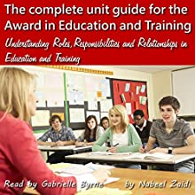 The Complete Unit Guide for the Award in Education and Training: Understanding Roles, Responsibilities and Relationships in Education and Training, Volume 1 (       UNABRIDGED) by Nabeel Zaidi Narrated by Gabrielle Byrne