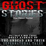 Ghost Stories: Petrifying True Ghost Stories of the Undead and Their Supernatural Tales | Max Mason Hunter