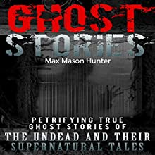 Ghost Stories: Petrifying True Ghost Stories of the Undead and Their Supernatural Tales | Livre audio Auteur(s) : Max Mason Hunter Narrateur(s) : Gene Blake