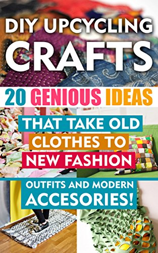 Free Kindle Book : DIY Up-cycling Crafts:  20 Genius Ideas That Take Old Clothes to New Fashion Outfits and Modern Accessories!: (Upcycling Crafts, DIY Projects, DIY household ... crafts, DIY Recycle Projects Book 1)