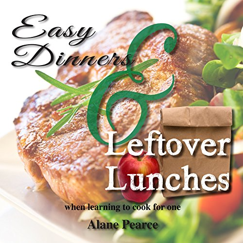 Alane Pearce - Easy Dinners and Leftover Lunches: when learning to cook for one