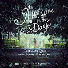 A Whisper in the Dark: Turbulent Tales from Louisa May Alcott (       UNABRIDGED) by Louisa May Alcott Narrated by Cassandra Campbell, Gabrielle de Cuir, Susan Hanfield, Stefan Rudnicki
