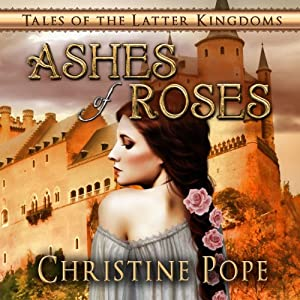 Ashes of Roses: Tales of the Latter Kingdoms, Book 4 | [Christine Pope]