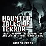 Haunted Tales of Terror: Startling Hauntings, Apparitions, and Contact from the Other Side   Joseph Exton