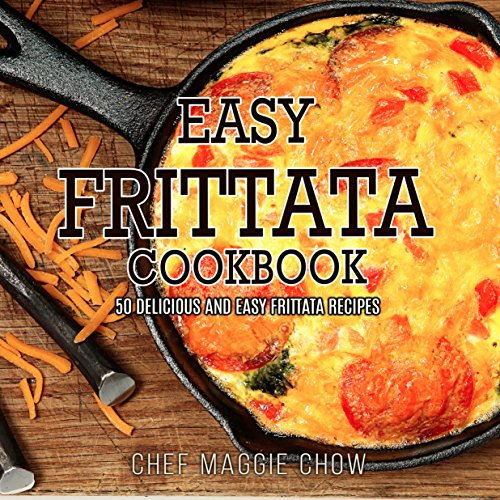 Easy Frittata Cookbook: 50 Delicious and Easy Frittata Recipes (Frittata, Frittata Recipes, Frittata Cookbook Book 1) by Chef Maggie Chow