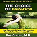 The Choice of Paradox: How 'Opposite Thinking' Can Improve Your Life and Reduce Your Stress Audiobook by  Doc Orman, MD Narrated by Matt Stone