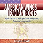 American Wings Iranian Roots: Against the Dramatic Landscape of World-Altering Events, Reza's Heroic Journey Unfolds Hörbuch von Kristin Orloff Gesprochen von: Kristin Orloff, David Stifel