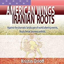American Wings Iranian Roots: Against the Dramatic Landscape of World-Altering Events, Reza's Heroic Journey Unfolds Audiobook by Kristin Orloff Narrated by David Stifel, Kristin Orloff