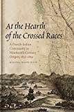 At the Hearth of the Crossed Races: A French-Indian Community in Nineteenth-Century Oregon, 1812-1859 (First Peoples: New Directions in Indigenous Studies)