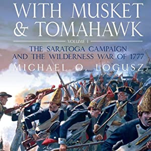 With Musket and Tomahawk Vol I: The Saratoga Campaign and the Wilderness War of 1777 | [Michael Logusz]