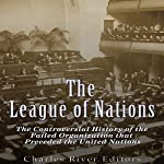 The League of Nations: The Controversial History of the Failed Organization That Preceded the United Nations    Charles River Editors