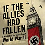 If the Allies Had Fallen: Sixty Alternate Scenarios of World War II | Dennis Showalter,Harold Deutsch