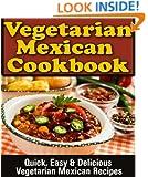 Mexican Vegetarian Cookbook: Quick, Easy & Delicious Vegetarian Mexican Recipes