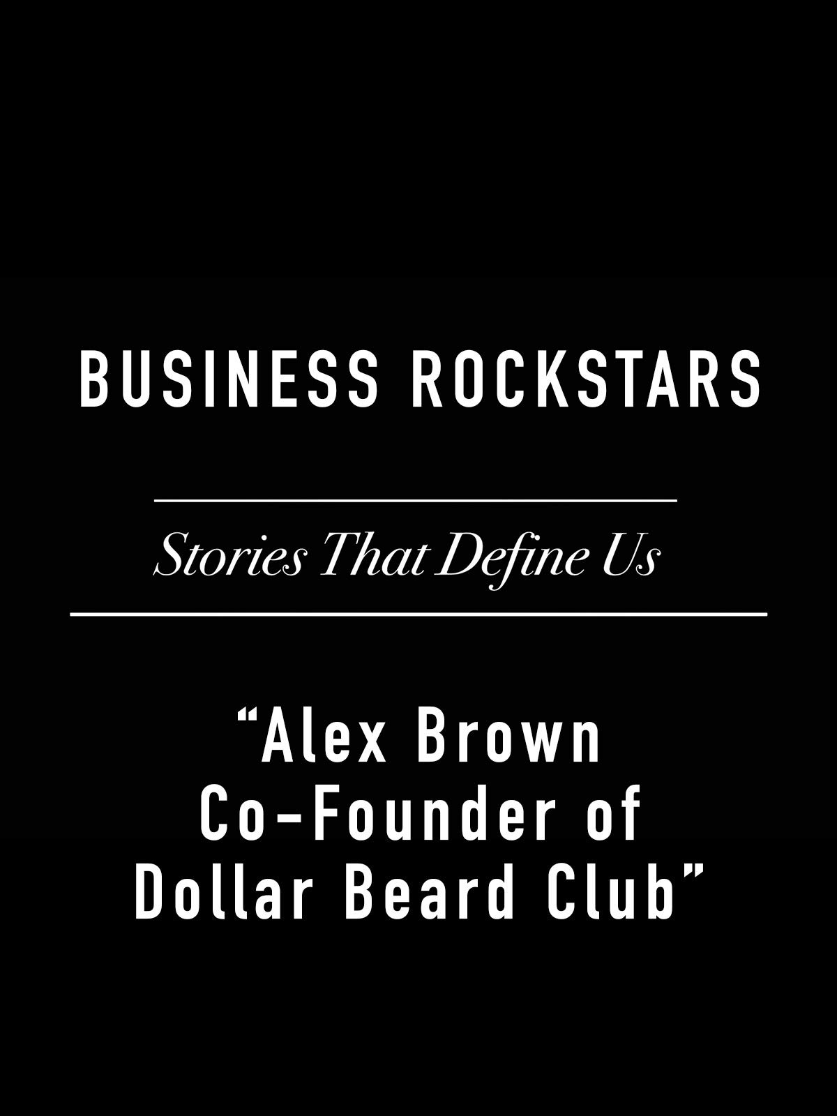 "Business Rockstars Stories That Define Us ""Alex Brown Co-Founder of Dollar Beard Club"""