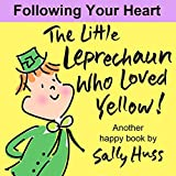 Children s Books: THE LITTLE LEPRECHAUN WHO LOVED YELLOW! (Absolutely Delightful Bedtime Story Picture Book About Following Your Heart, for Beginner Readers, ages 2-8)