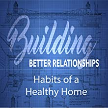 Building Better Relationships: Habits of a Healthy Home Speech by Rick McDaniel Narrated by Rick McDaniel