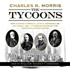 The Tycoons: How Andrew Carnegie, John D. Rockefeller, Jay Gould, and J. P. Morgan Invented the American Supereconomy Hörbuch von Charles R. Morris Gesprochen von: William Hughes