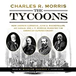 The Tycoons: How Andrew Carnegie, John D. Rockefeller, Jay Gould, and J. P. Morgan Invented the American Supereconomy | Charles R. Morris